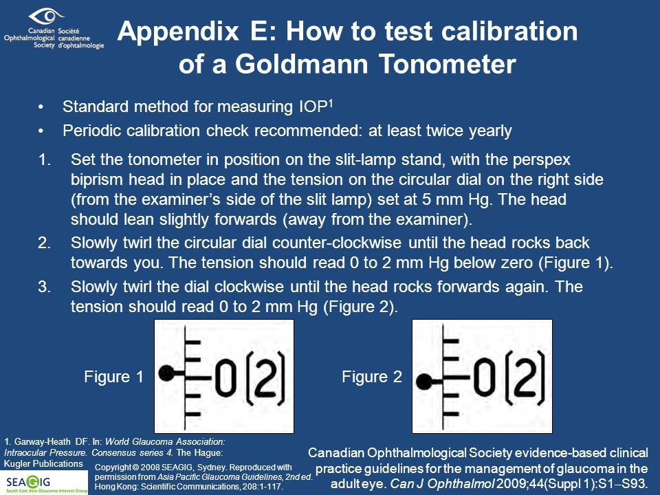 Appendix E: How to test calibration of a Goldmann Tonometer Standard method for measuring IOP 1 Periodic calibration check recommended: at least twice yearly 1.Set the tonometer in position on the slit-lamp stand, with the perspex biprism head in place and the tension on the circular dial on the right side (from the examiner's side of the slit lamp) set at 5 mm Hg.