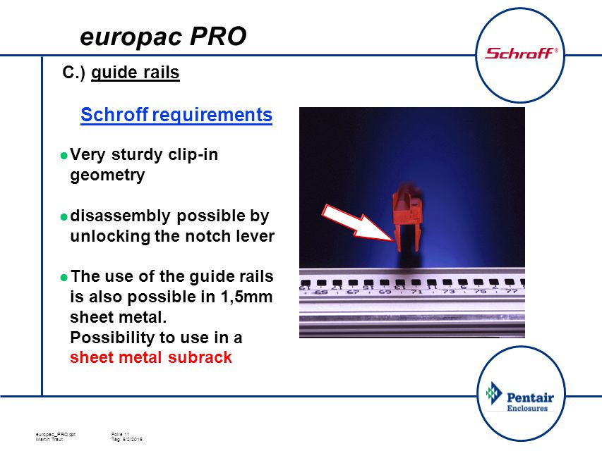europac_PRO.pptFolie 11 Martin TrautTag: 5/2/2015 C.) guide rails Very sturdy clip-in geometry disassembly possible by unlocking the notch lever The use of the guide rails is also possible in 1,5mm sheet metal.