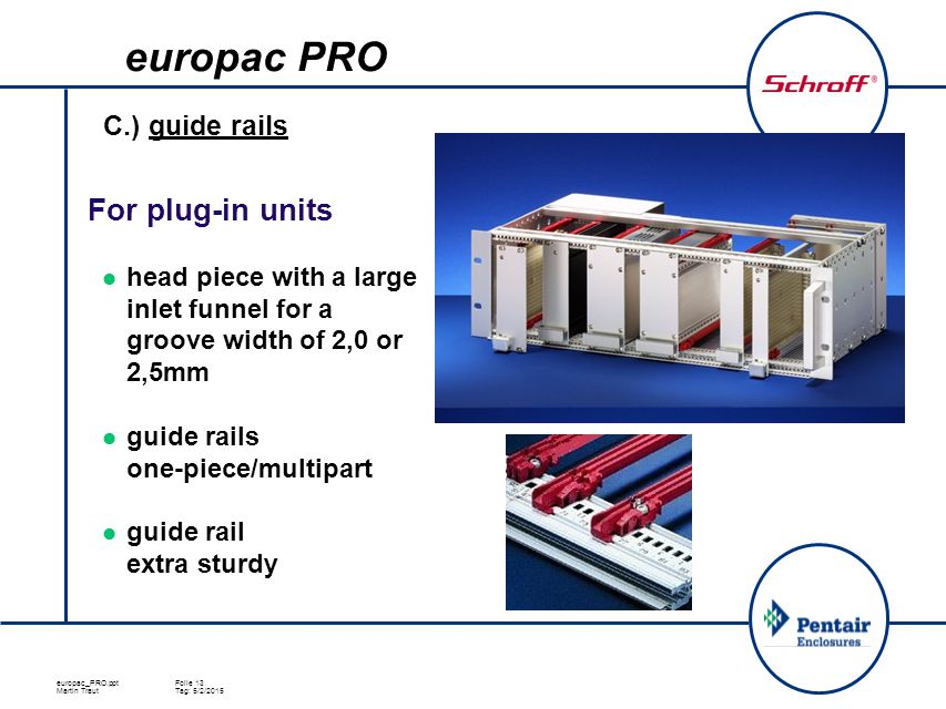 europac_PRO.pptFolie 13 Martin TrautTag: 5/2/2015 C.) guide rails For plug-in units head piece with a large inlet funnel for a groove width of 2,0 or 2,5mm guide rails one-piece/multipart guide rail extra sturdy europac PRO