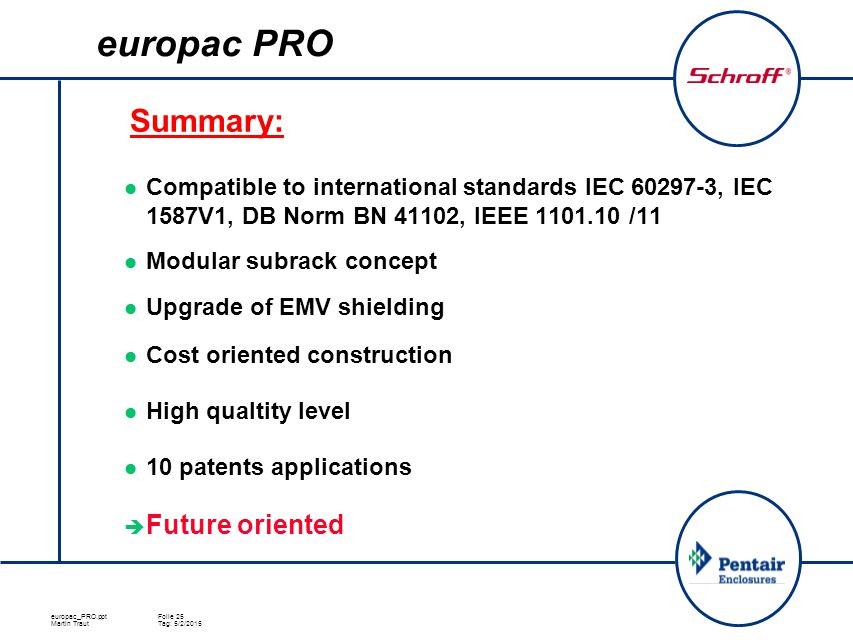 europac_PRO.pptFolie 25 Martin TrautTag: 5/2/2015 europac PRO Compatible to international standards IEC 60297-3, IEC 1587V1, DB Norm BN 41102, IEEE 1101.10 /11 Modular subrack concept Upgrade of EMV shielding Cost oriented construction High qualtity level 10 patents applications  Future oriented Summary: