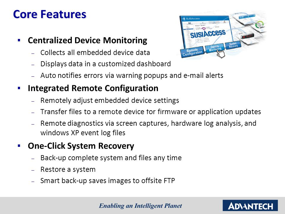 Core Features  Centralized Device Monitoring – Collects all embedded device data – Displays data in a customized dashboard – Auto notifies errors via warning popups and e-mail alerts  Integrated Remote Configuration – Remotely adjust embedded device settings – Transfer files to a remote device for firmware or application updates – Remote diagnostics via screen captures, hardware log analysis, and windows XP event log files  One-Click System Recovery – Back-up complete system and files any time – Restore a system – Smart back-up saves images to offsite FTP Application Scenario