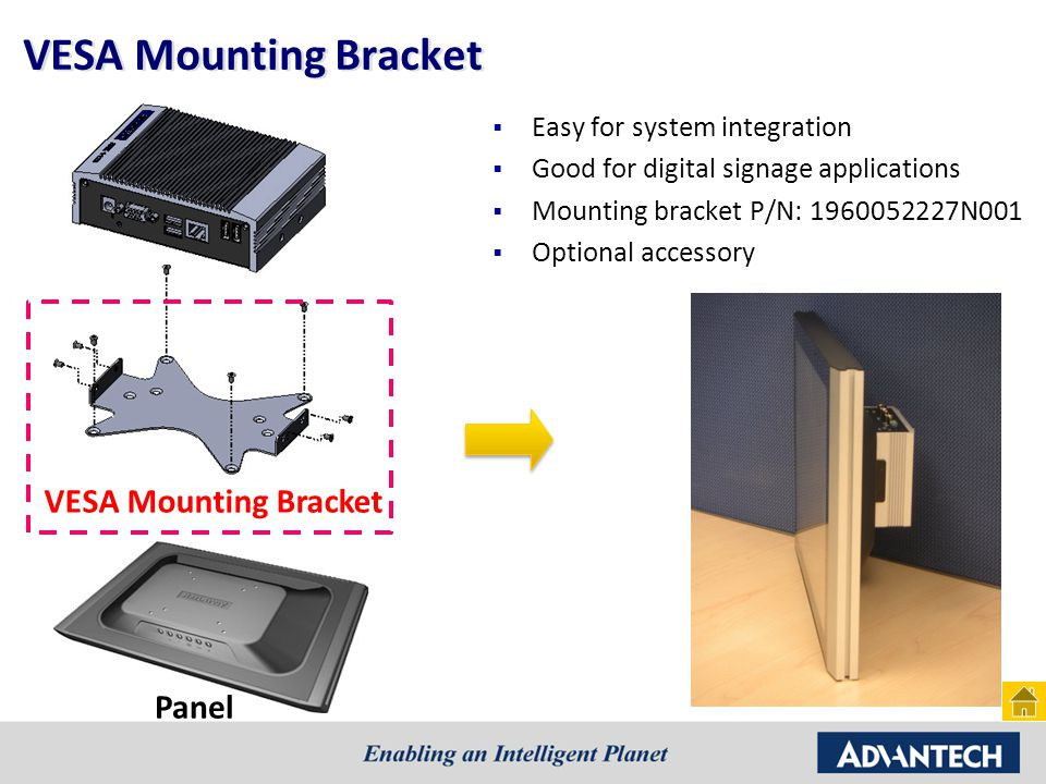 VESA Mounting Bracket  Easy for system integration  Good for digital signage applications  Mounting bracket P/N: 1960052227N001  Optional accessory Panel VESA Mounting Bracket