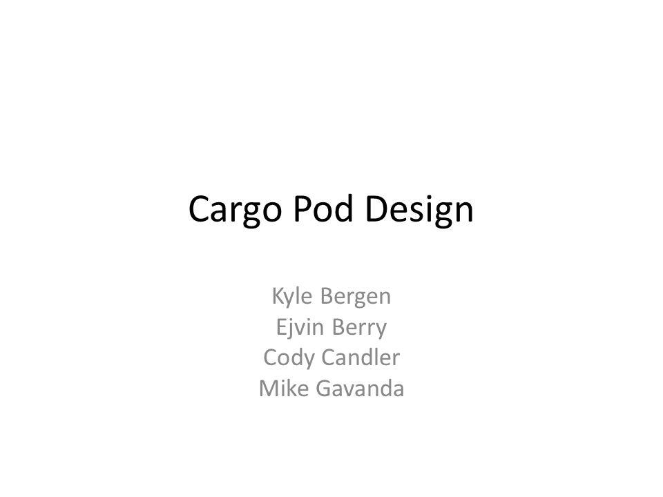 Cargo Pod Design Kyle Bergen Ejvin Berry Cody Candler Mike Gavanda