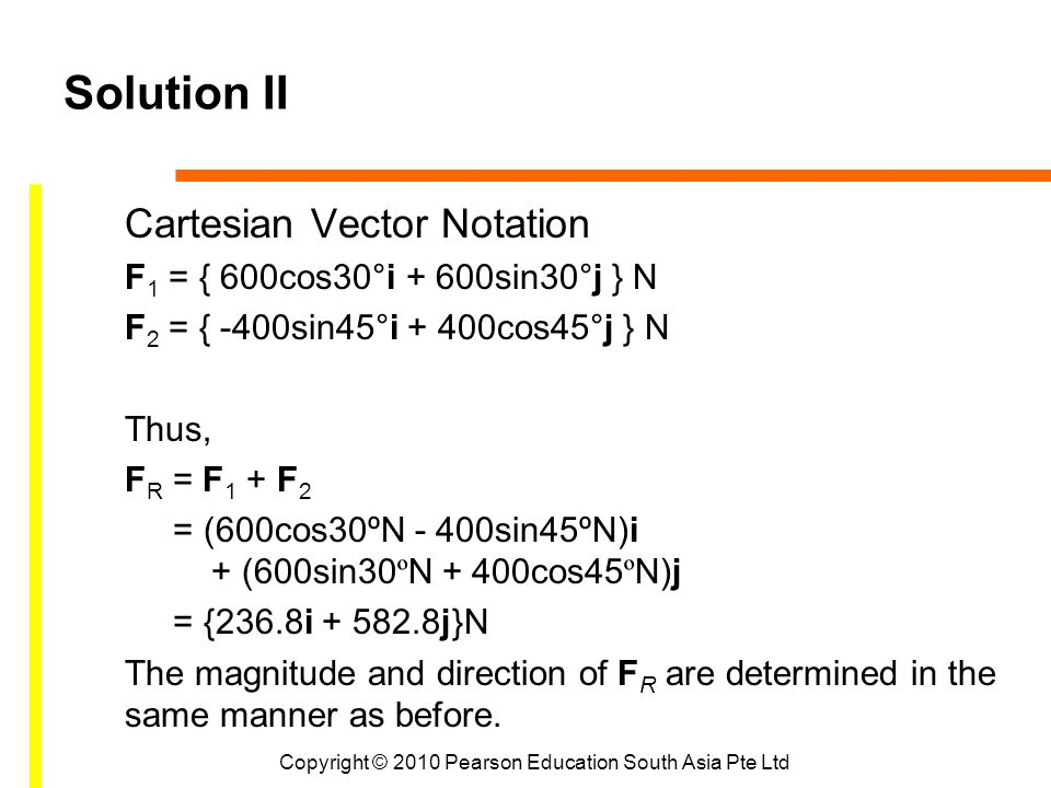 Copyright © 2010 Pearson Education South Asia Pte Ltd Solution II Cartesian Vector Notation F 1 = { 600cos30°i + 600sin30 ° j } N F 2 = { -400sin45°i