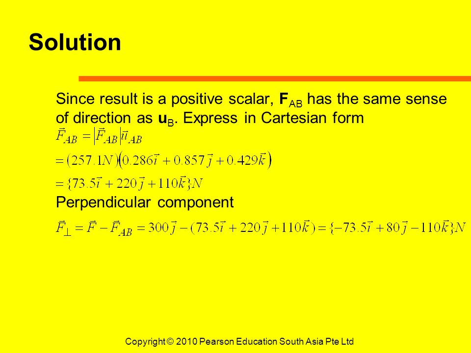 Copyright © 2010 Pearson Education South Asia Pte Ltd Solution Since result is a positive scalar, F AB has the same sense of direction as u B. Express