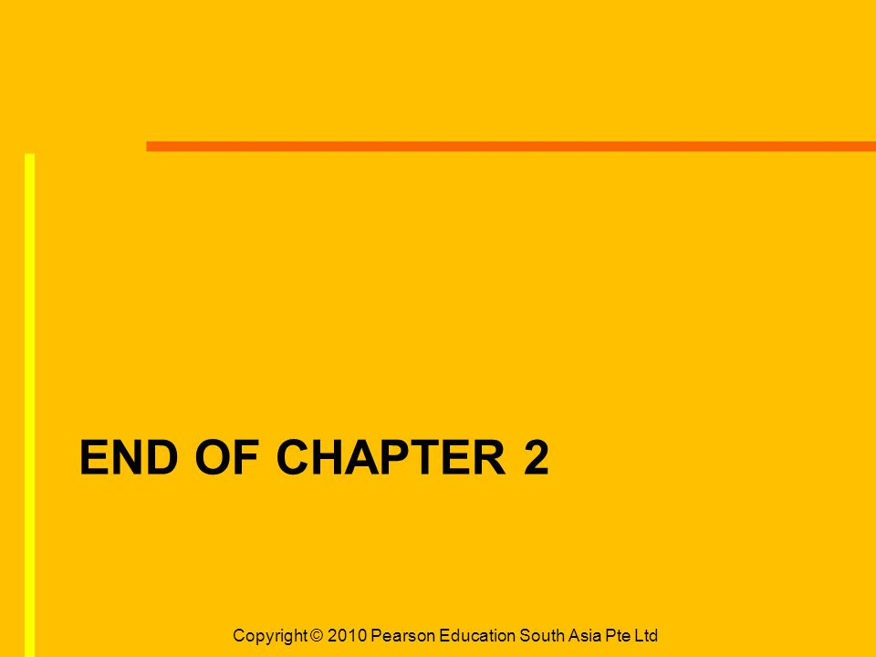 END OF CHAPTER 2 Copyright © 2010 Pearson Education South Asia Pte Ltd