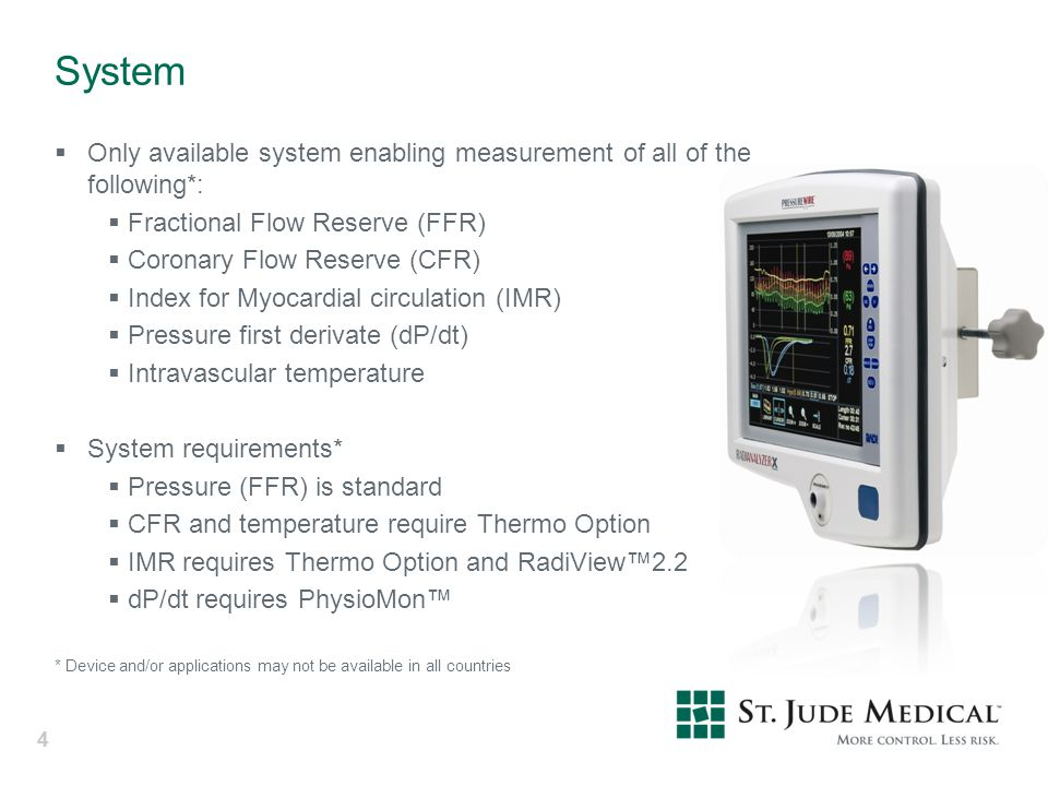 44 System  Only available system enabling measurement of all of the following*:  Fractional Flow Reserve (FFR)  Coronary Flow Reserve (CFR)  Index for Myocardial circulation (IMR)  Pressure first derivate (dP/dt)  Intravascular temperature  System requirements*  Pressure (FFR) is standard  CFR and temperature require Thermo Option  IMR requires Thermo Option and RadiView™2.2  dP/dt requires PhysioMon™ * Device and/or applications may not be available in all countries