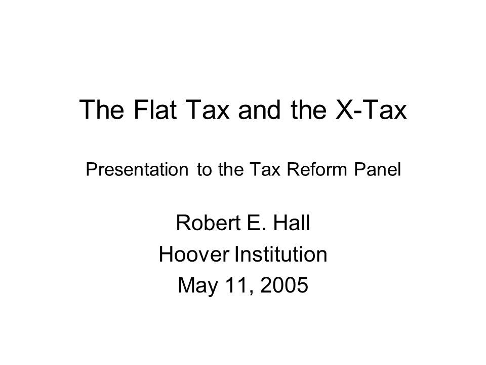 The Flat Tax and the X-Tax Presentation to the Tax Reform Panel Robert E.