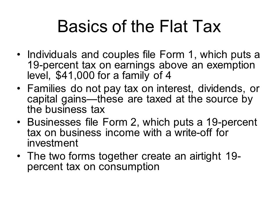 Basics of the Flat Tax Individuals and couples file Form 1, which puts a 19-percent tax on earnings above an exemption level, $41,000 for a family of 4 Families do not pay tax on interest, dividends, or capital gains—these are taxed at the source by the business tax Businesses file Form 2, which puts a 19-percent tax on business income with a write-off for investment The two forms together create an airtight 19- percent tax on consumption