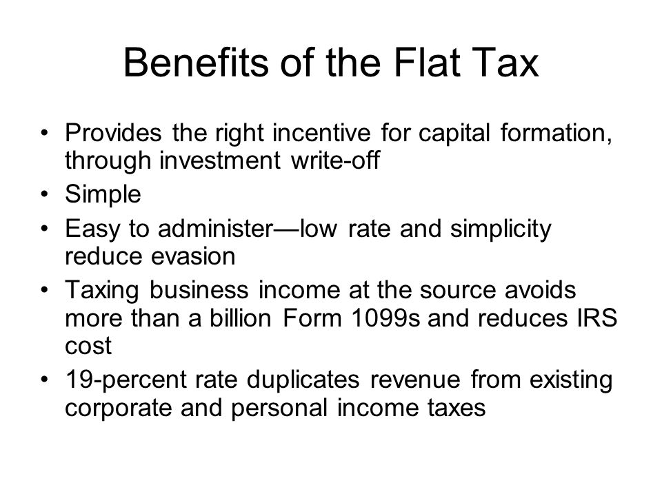 Benefits of the Flat Tax Provides the right incentive for capital formation, through investment write-off Simple Easy to administer—low rate and simplicity reduce evasion Taxing business income at the source avoids more than a billion Form 1099s and reduces IRS cost 19-percent rate duplicates revenue from existing corporate and personal income taxes