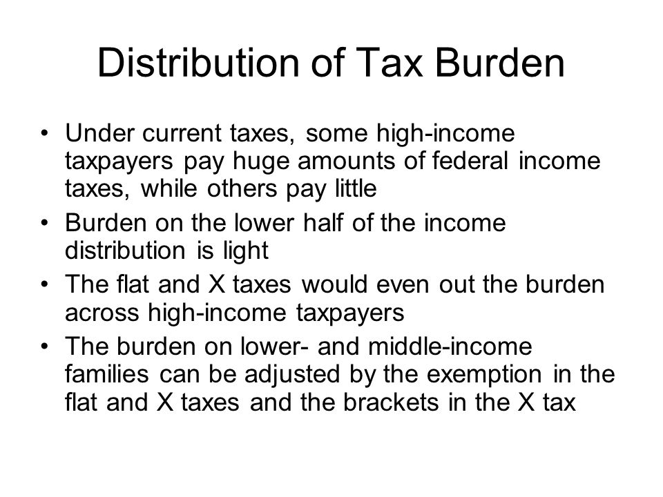 Distribution of Tax Burden Under current taxes, some high-income taxpayers pay huge amounts of federal income taxes, while others pay little Burden on the lower half of the income distribution is light The flat and X taxes would even out the burden across high-income taxpayers The burden on lower- and middle-income families can be adjusted by the exemption in the flat and X taxes and the brackets in the X tax