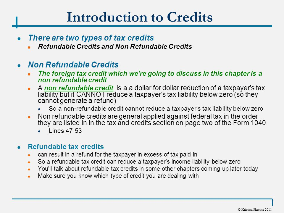 © Kristina Shroyer 2011 Introduction to Credits There are two types of tax credits Refundable Credits and Non Refundable Credits Non Refundable Credits The foreign tax credit which we re going to discuss in this chapter is a non refundable credit A non refundable credit is a a dollar for dollar reduction of a taxpayer s tax liability but it CANNOT reduce a taxpayer s tax liability below zero (so they cannot generate a refund) ♦ So a non-refundable credit cannot reduce a taxpayer s tax liability below zero Non refundable credits are general applied against federal tax in the order they are listed in in the tax and credits section on page two of the Form 1040 ♦ Lines 47-53 Refundable tax credits can result in a refund for the taxpayer in excess of tax paid in So a refundable tax credit can reduce a taxpayer's income liability below zero You ll talk about refundable tax credits in some other chapters coming up later today Make sure you know which type of credit you are dealing with