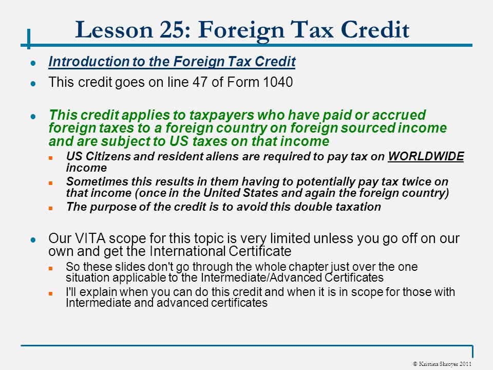 © Kristina Shroyer 2011 Lesson 25: Foreign Tax Credit Introduction to the Foreign Tax Credit This credit goes on line 47 of Form 1040 This credit applies to taxpayers who have paid or accrued foreign taxes to a foreign country on foreign sourced income and are subject to US taxes on that income US Citizens and resident aliens are required to pay tax on WORLDWIDE income Sometimes this results in them having to potentially pay tax twice on that income (once in the United States and again the foreign country) The purpose of the credit is to avoid this double taxation Our VITA scope for this topic is very limited unless you go off on our own and get the International Certificate So these slides don t go through the whole chapter just over the one situation applicable to the Intermediate/Advanced Certificates I ll explain when you can do this credit and when it is in scope for those with Intermediate and advanced certificates