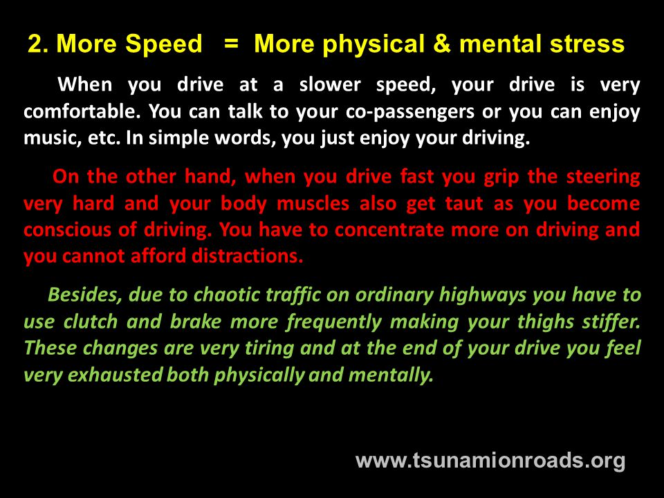 2. More Speed = More physical & mental stress When you drive at a slower speed, your drive is very comfortable. You can talk to your co-passengers or
