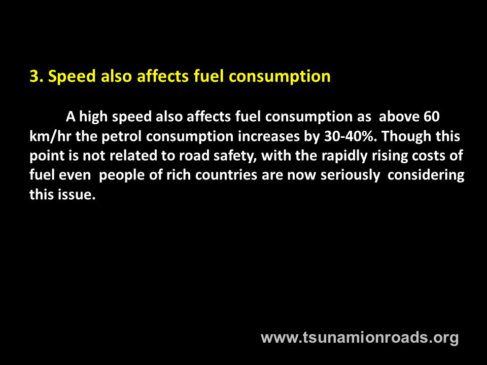 3. Speed also affects fuel consumption A high speed also affects fuel consumption as above 60 km/hr the petrol consumption increases by 30-40%. Though