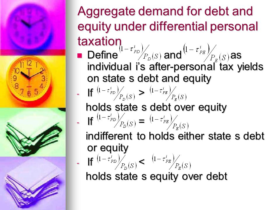 Aggregate demand for debt and equity under differential personal taxation Define and as individual i's after-personal tax yields on state s debt and equity Define and as individual i's after-personal tax yields on state s debt and equity - If > holds state s debt over equity holds state s debt over equity - If = indifferent to holds either state s debt or equity indifferent to holds either state s debt or equity - If < holds state s equity over debt holds state s equity over debt