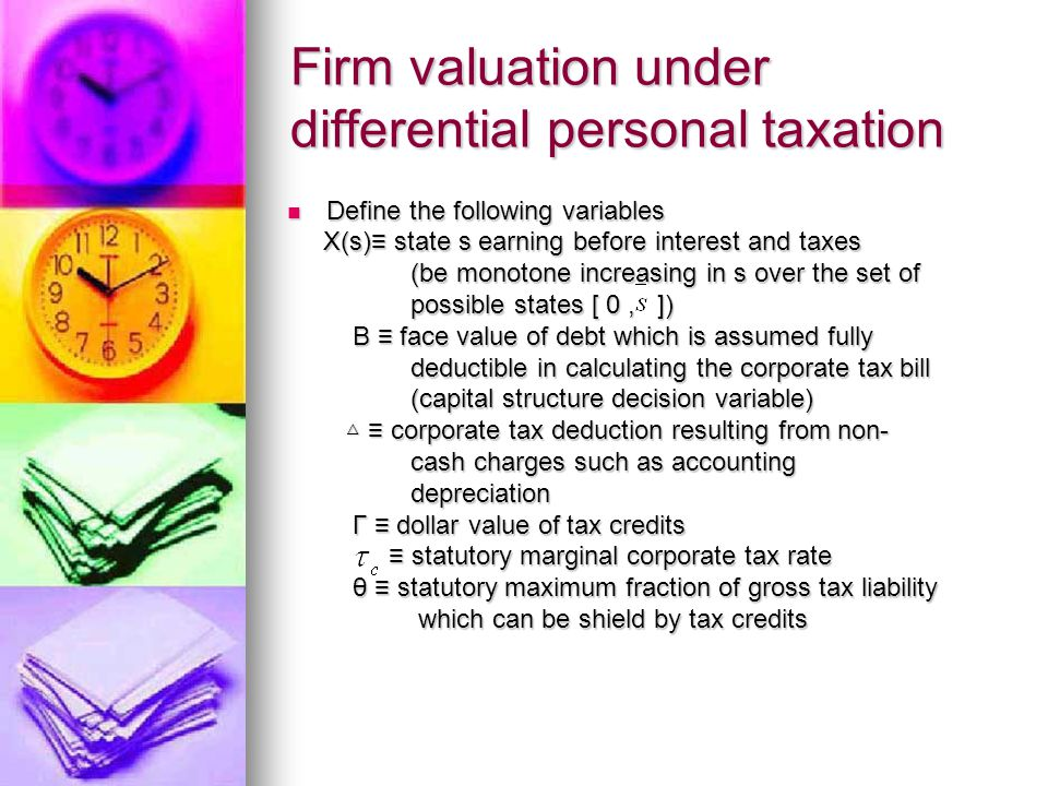 Firm valuation under differential personal taxation Define the following variables Define the following variables X(s)≡ state s earning before interest and taxes X(s)≡ state s earning before interest and taxes (be monotone increasing in s over the set of (be monotone increasing in s over the set of possible states [ 0, ]) possible states [ 0, ]) B ≡ face value of debt which is assumed fully B ≡ face value of debt which is assumed fully deductible in calculating the corporate tax bill deductible in calculating the corporate tax bill (capital structure decision variable) (capital structure decision variable) △ ≡ corporate tax deduction resulting from non- △ ≡ corporate tax deduction resulting from non- cash charges such as accounting cash charges such as accounting depreciation depreciation Γ ≡ dollar value of tax credits Γ ≡ dollar value of tax credits ≡ statutory marginal corporate tax rate ≡ statutory marginal corporate tax rate θ ≡ statutory maximum fraction of gross tax liability θ ≡ statutory maximum fraction of gross tax liability which can be shield by tax credits which can be shield by tax credits