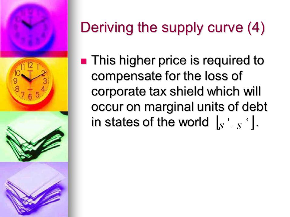 Deriving the supply curve (4) This higher price is required to compensate for the loss of corporate tax shield which will occur on marginal units of debt in states of the world.