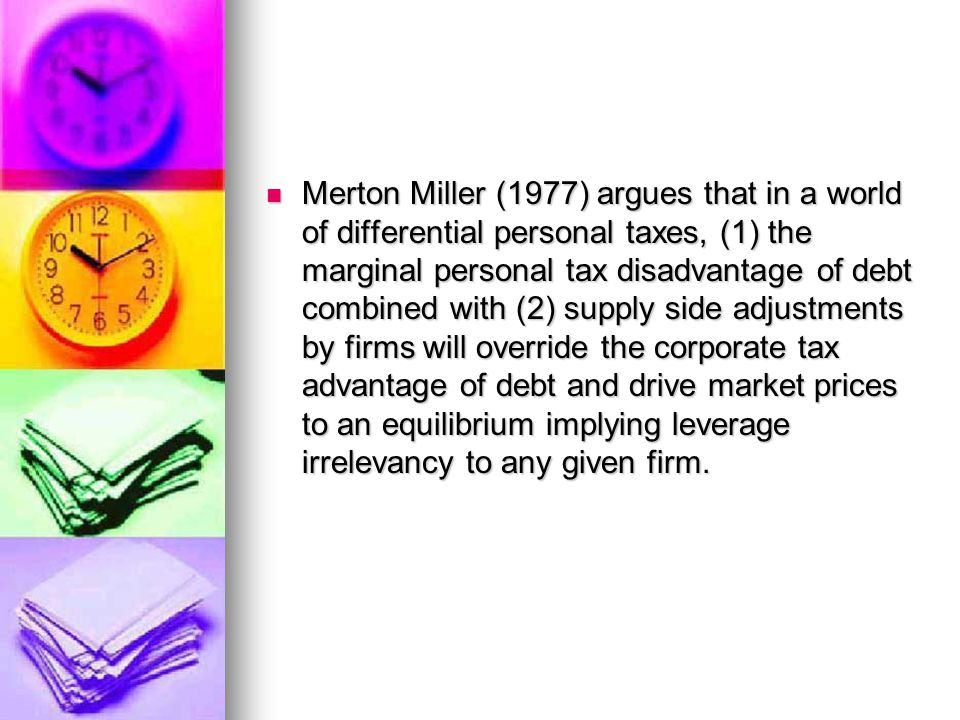 Merton Miller (1977) argues that in a world of differential personal taxes, (1) the marginal personal tax disadvantage of debt combined with (2) supply side adjustments by firms will override the corporate tax advantage of debt and drive market prices to an equilibrium implying leverage irrelevancy to any given firm.