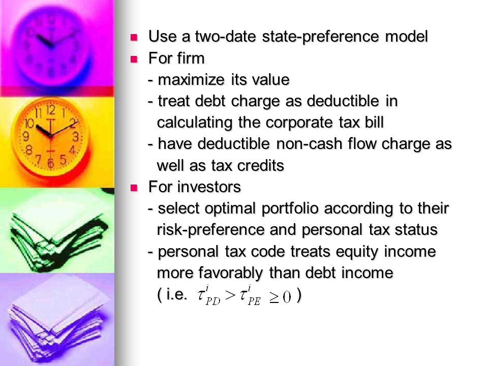 Use a two-date state-preference model Use a two-date state-preference model For firm For firm - maximize its value - maximize its value - treat debt charge as deductible in - treat debt charge as deductible in calculating the corporate tax bill calculating the corporate tax bill - have deductible non-cash flow charge as - have deductible non-cash flow charge as well as tax credits well as tax credits For investors For investors - select optimal portfolio according to their - select optimal portfolio according to their risk-preference and personal tax status risk-preference and personal tax status - personal tax code treats equity income - personal tax code treats equity income more favorably than debt income more favorably than debt income ( i.e.