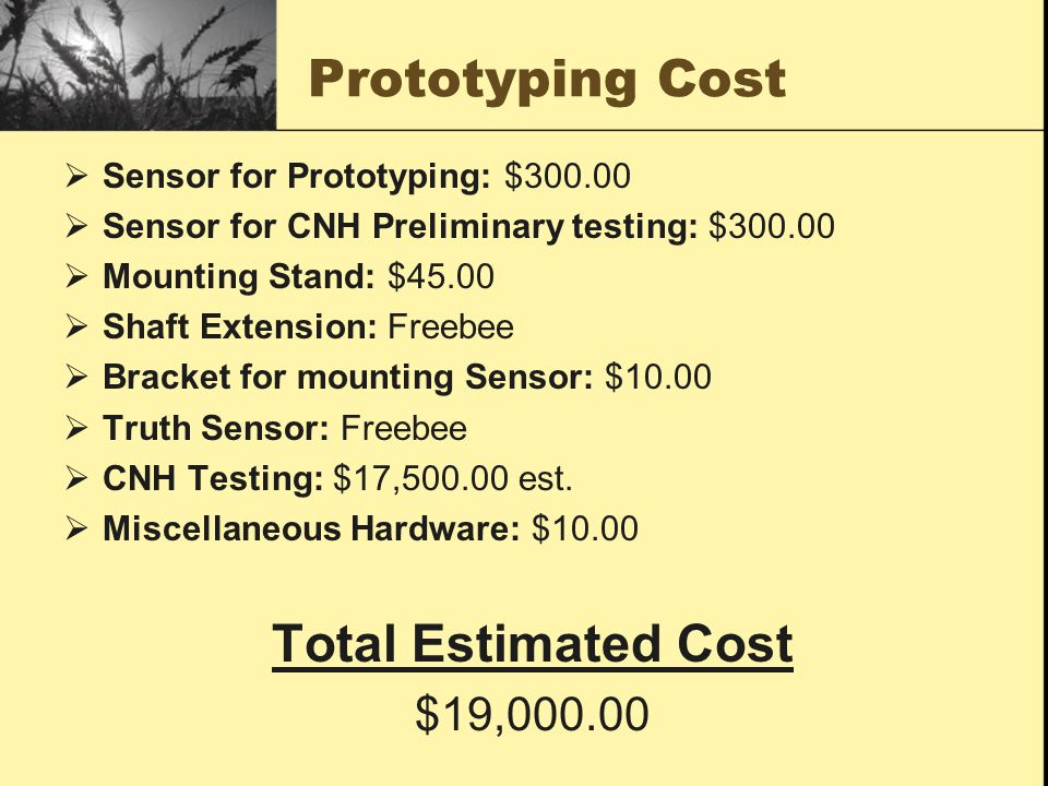 Prototyping Cost  Sensor for Prototyping: $300.00  Sensor for CNH Preliminary testing: $300.00  Mounting Stand: $45.00  Shaft Extension: Freebee  Bracket for mounting Sensor: $10.00  Truth Sensor: Freebee  CNH Testing: $17,500.00 est.