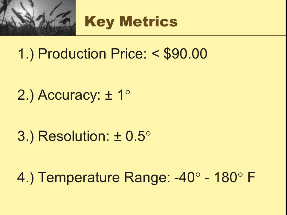 Key Metrics 1.) Production Price: < $90.00 2.) Accuracy: ± 1° 3.) Resolution: ± 0.5° 4.) Temperature Range: -40° - 180 ° F