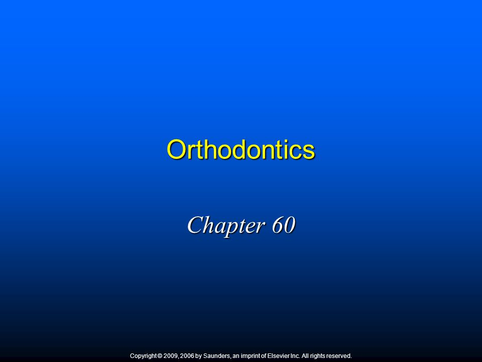 Orthodontics Chapter 60 Copyright © 2009, 2006 by Saunders, an imprint of Elsevier Inc. All rights reserved.