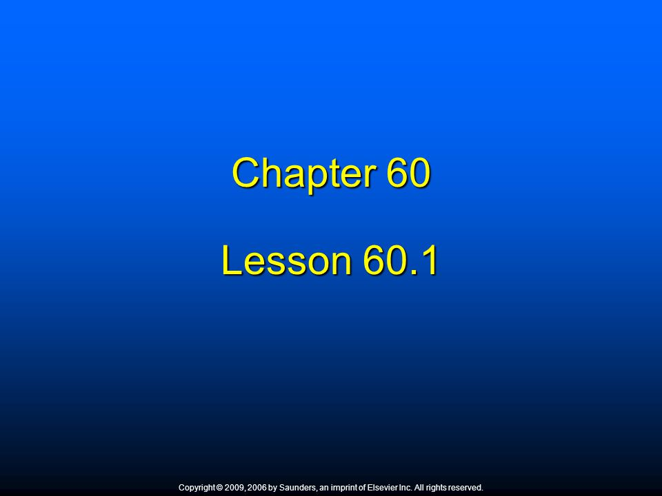 Chapter 60 Lesson 60.1 Copyright © 2009, 2006 by Saunders, an imprint of Elsevier Inc. All rights reserved.