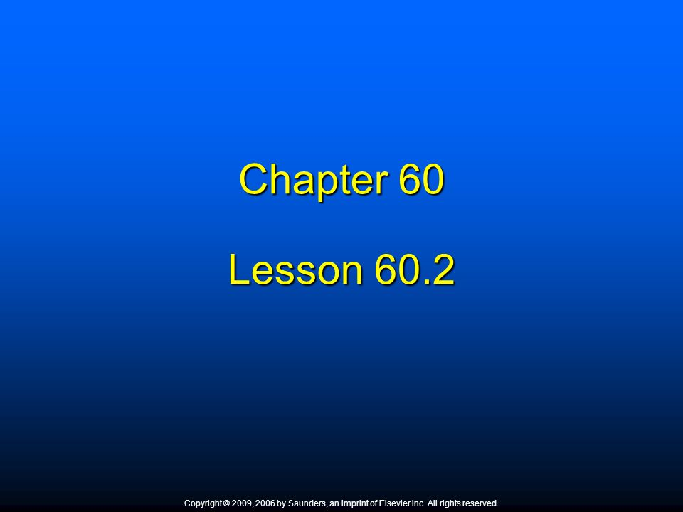 Chapter 60 Lesson 60.2 Copyright © 2009, 2006 by Saunders, an imprint of Elsevier Inc. All rights reserved.