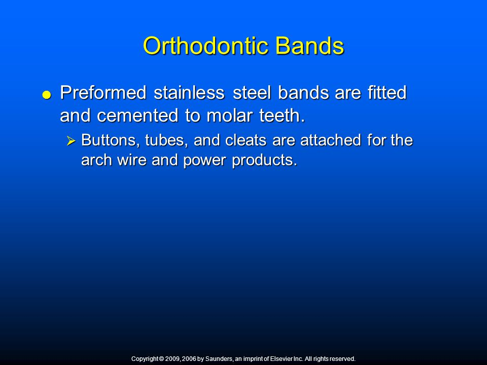 Orthodontic Bands  Preformed stainless steel bands are fitted and cemented to molar teeth.  Buttons, tubes, and cleats are attached for the arch wir