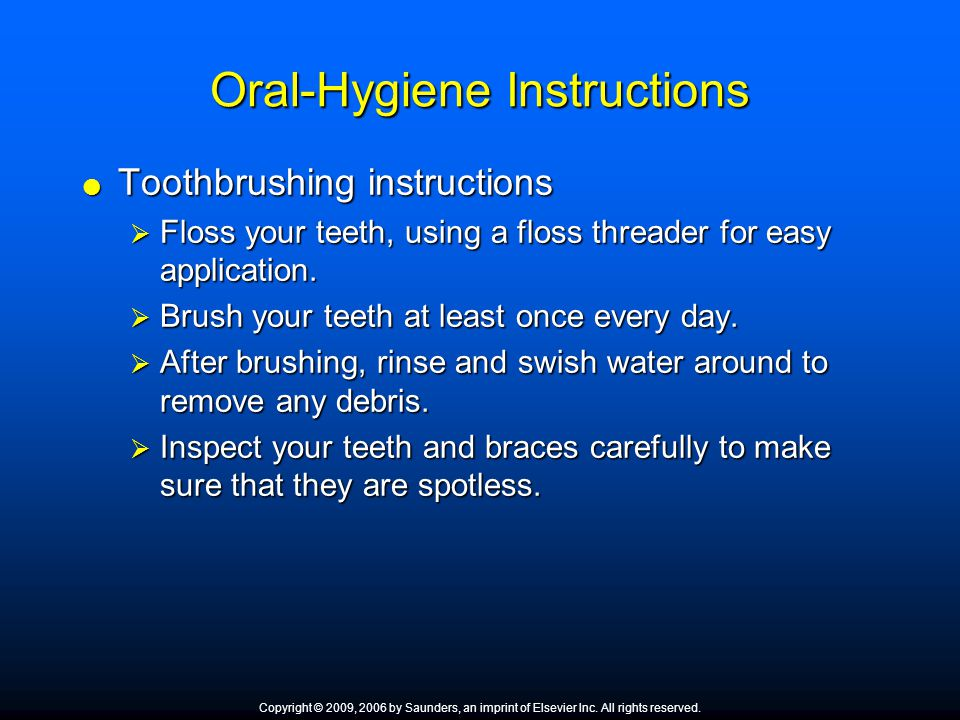 Oral-Hygiene Instructions  Toothbrushing instructions  Floss your teeth, using a floss threader for easy application.  Brush your teeth at least on