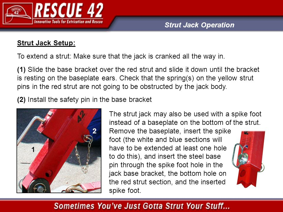 Strut Jack Operation Strut Jack Setup: To extend a strut: Make sure that the jack is cranked all the way in. (1) Slide the base bracket over the red s