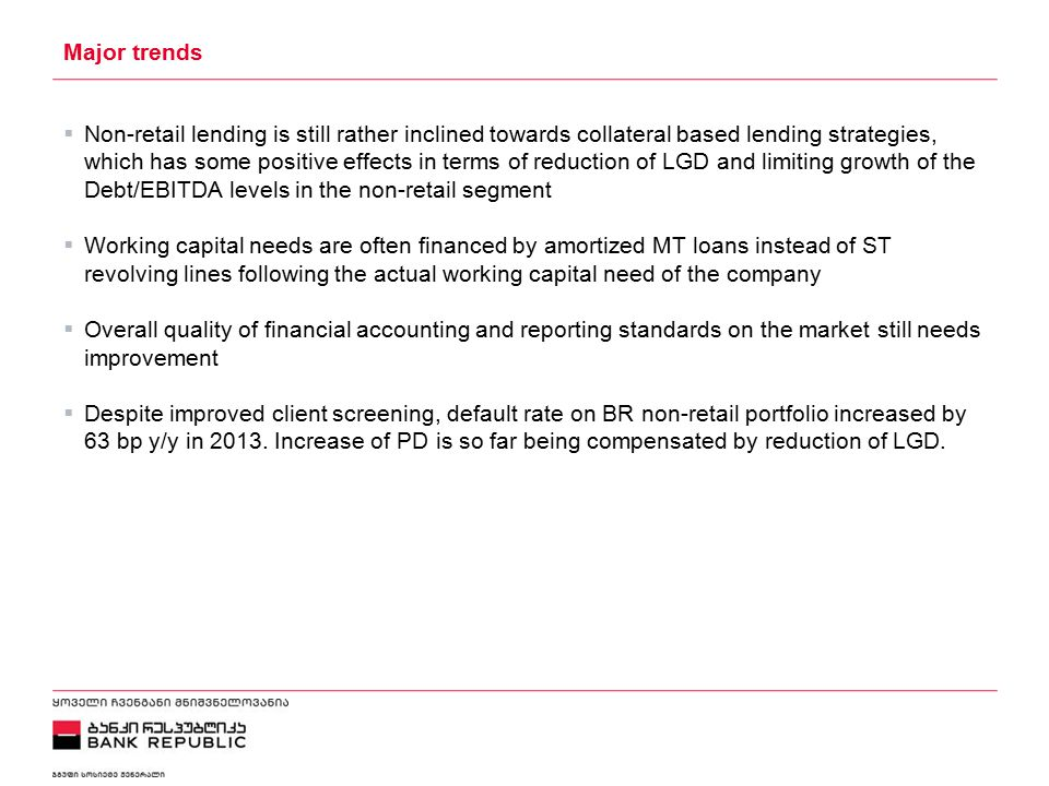 5/2/2015 Major trends  Non-retail lending is still rather inclined towards collateral based lending strategies, which has some positive effects in terms of reduction of LGD and limiting growth of the Debt/EBITDA levels in the non-retail segment  Working capital needs are often financed by amortized MT loans instead of ST revolving lines following the actual working capital need of the company  Overall quality of financial accounting and reporting standards on the market still needs improvement  Despite improved client screening, default rate on BR non-retail portfolio increased by 63 bp y/y in 2013.