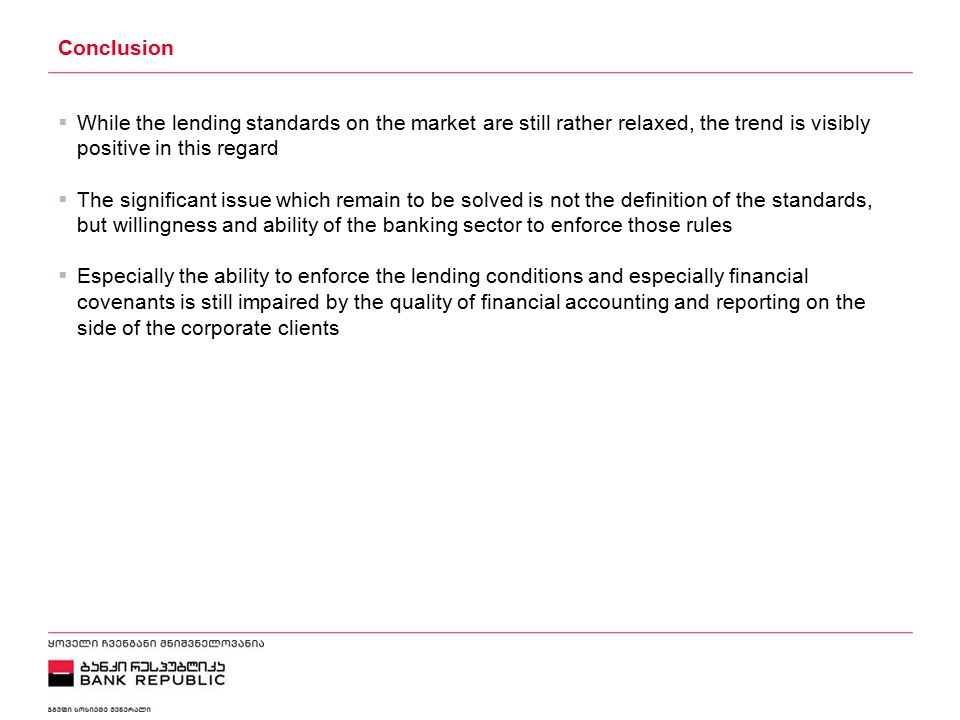 5/2/2015 Conclusion  While the lending standards on the market are still rather relaxed, the trend is visibly positive in this regard  The significant issue which remain to be solved is not the definition of the standards, but willingness and ability of the banking sector to enforce those rules  Especially the ability to enforce the lending conditions and especially financial covenants is still impaired by the quality of financial accounting and reporting on the side of the corporate clients