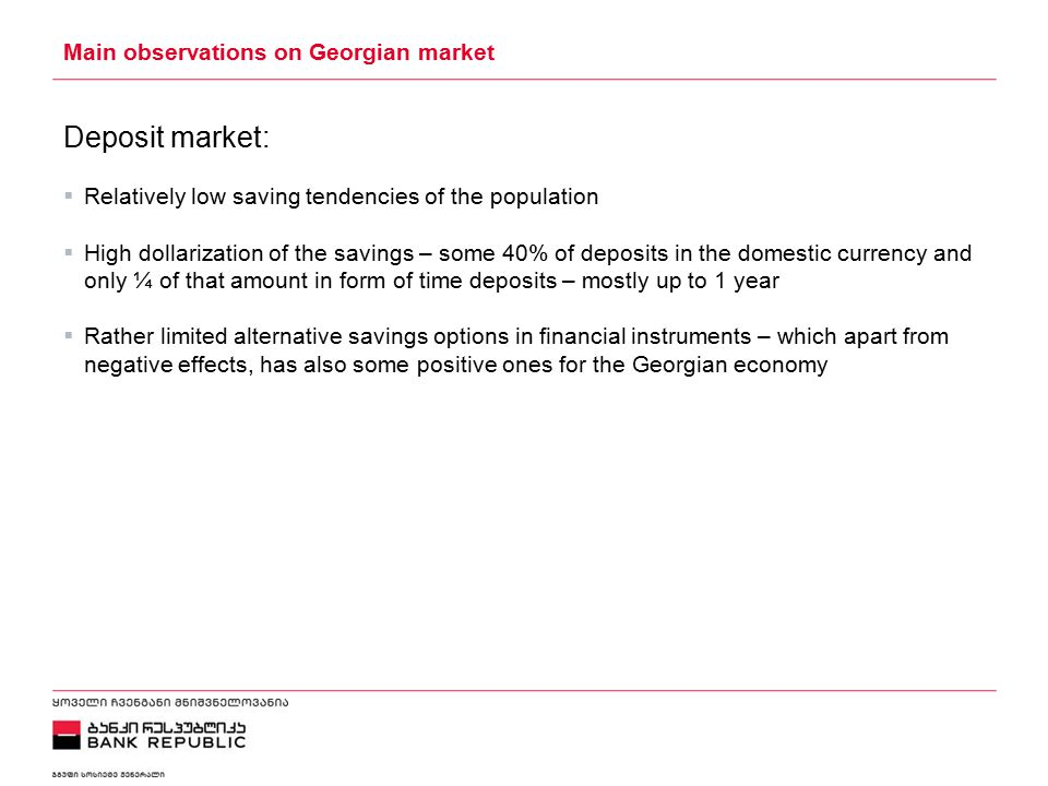 5/2/2015 Main observations on Georgian market Deposit market:  Relatively low saving tendencies of the population  High dollarization of the savings – some 40% of deposits in the domestic currency and only ¼ of that amount in form of time deposits – mostly up to 1 year  Rather limited alternative savings options in financial instruments – which apart from negative effects, has also some positive ones for the Georgian economy
