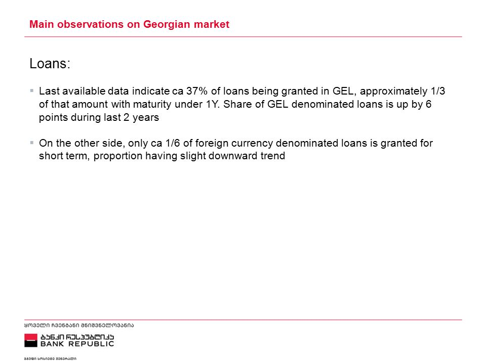 5/2/2015 Main observations on Georgian market Loans:  Last available data indicate ca 37% of loans being granted in GEL, approximately 1/3 of that amount with maturity under 1Y.
