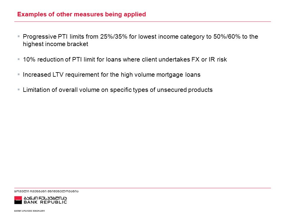 5/2/2015 Examples of other measures being applied  Progressive PTI limits from 25%/35% for lowest income category to 50%/60% to the highest income bracket  10% reduction of PTI limit for loans where client undertakes FX or IR risk  Increased LTV requirement for the high volume mortgage loans  Limitation of overall volume on specific types of unsecured products