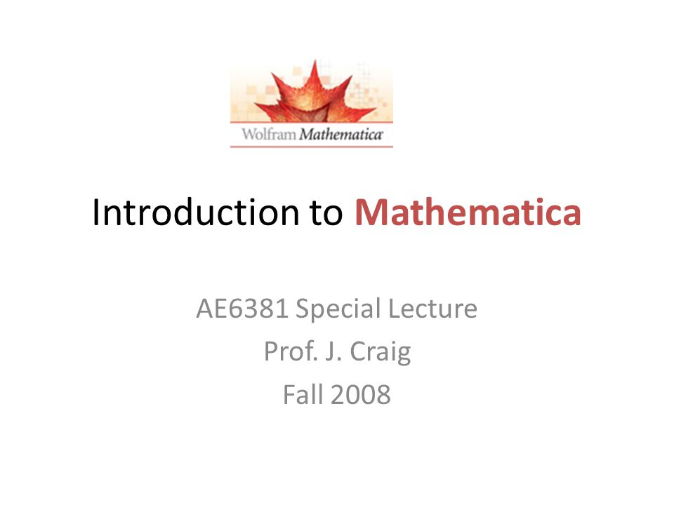 Introduction to Mathematica AE6381 Special Lecture Prof. J. Craig Fall 2008