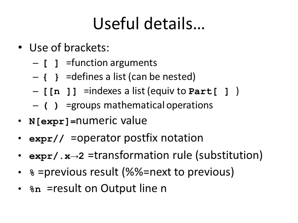 Useful details… Use of brackets: – [ ] =function arguments – { } =defines a list (can be nested) – [[n ]] =indexes a list (equiv to Part[ ] ) – ( ) =groups mathematical operations N[expr] = numeric value expr// =operator postfix notation expr/.x → 2 =transformation rule (substitution) % =previous result (%=next to previous) %n =result on Output line n