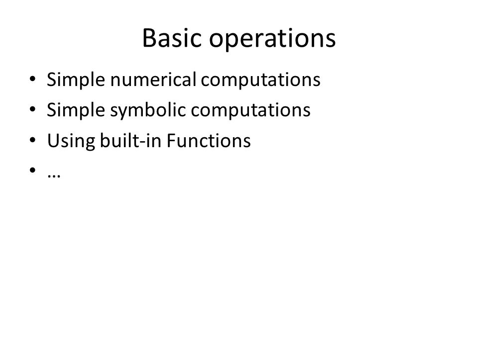Basic operations Simple numerical computations Simple symbolic computations Using built-in Functions …