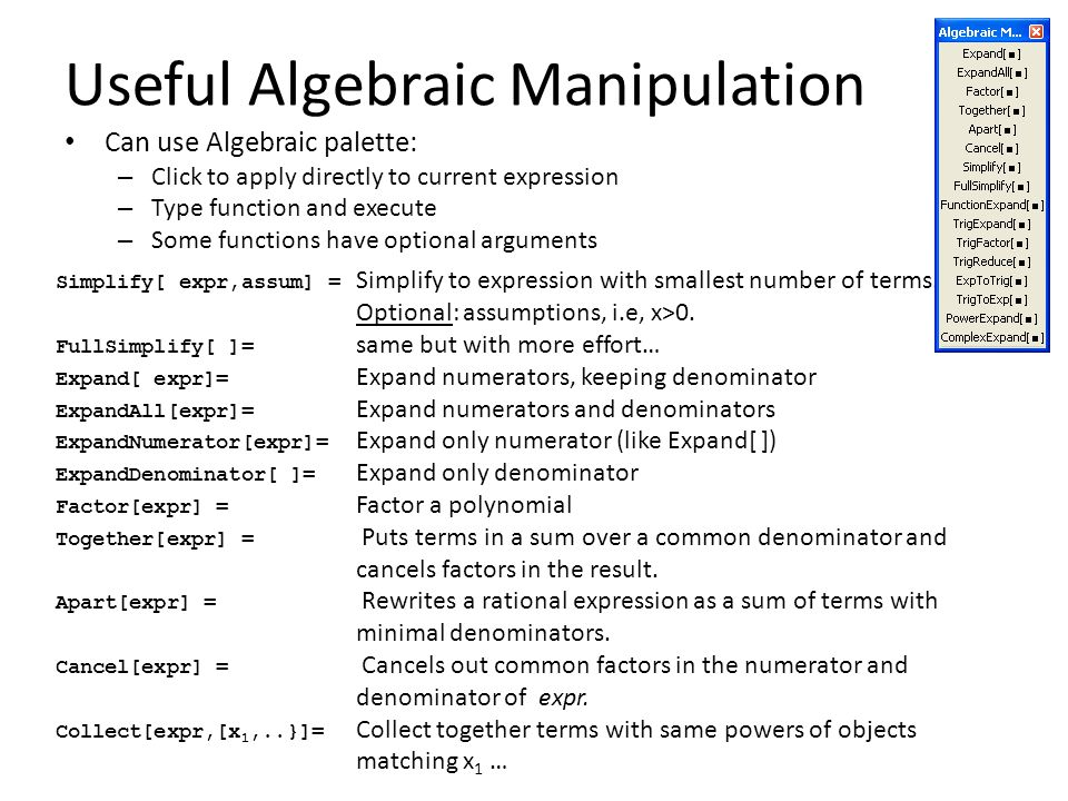 Useful Algebraic Manipulation Can use Algebraic palette: – Click to apply directly to current expression – Type function and execute – Some functions have optional arguments Simplify[ expr,assum] = Simplify to expression with smallest number of terms.