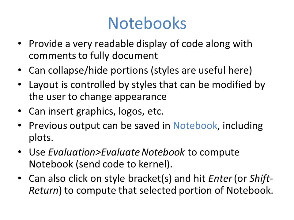 Notebooks Provide a very readable display of code along with comments to fully document Can collapse/hide portions (styles are useful here) Layout is controlled by styles that can be modified by the user to change appearance Can insert graphics, logos, etc.