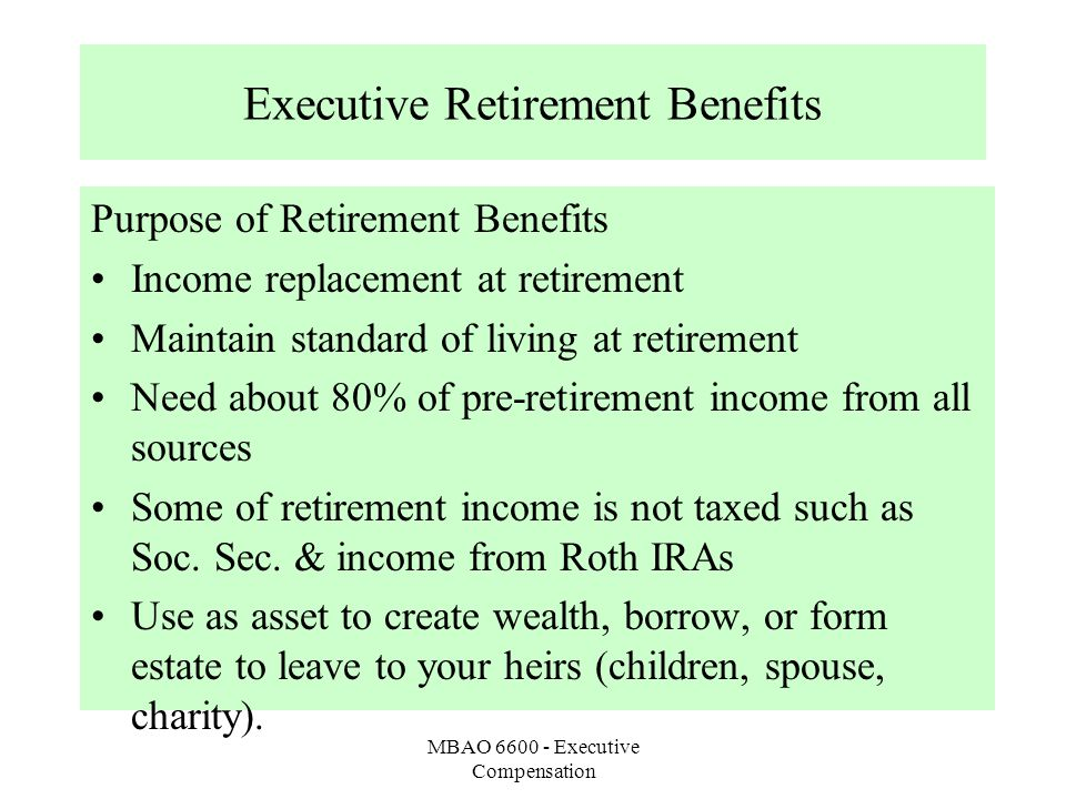 MBAO 6600 - Executive Compensation Executive Retirement Benefits Purpose of Retirement Benefits Income replacement at retirement Maintain standard of living at retirement Need about 80% of pre-retirement income from all sources Some of retirement income is not taxed such as Soc.