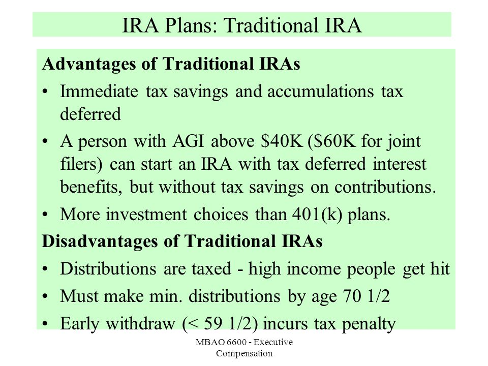 MBAO 6600 - Executive Compensation IRA Plans: Traditional IRA Advantages of Traditional IRAs Immediate tax savings and accumulations tax deferred A person with AGI above $40K ($60K for joint filers) can start an IRA with tax deferred interest benefits, but without tax savings on contributions.