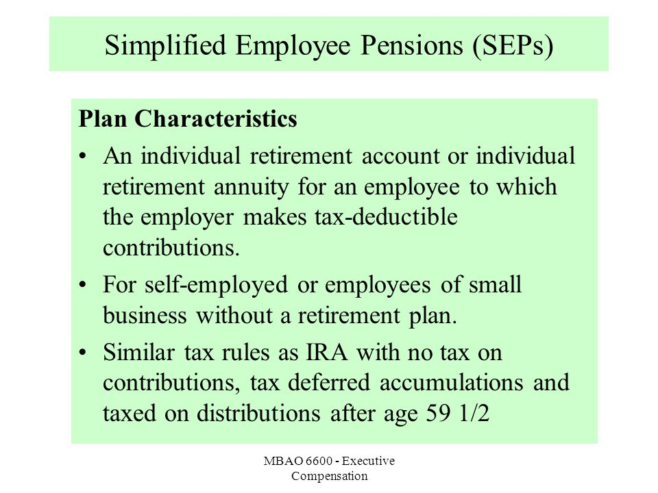 MBAO 6600 - Executive Compensation Simplified Employee Pensions (SEPs) Plan Characteristics An individual retirement account or individual retirement annuity for an employee to which the employer makes tax-deductible contributions.