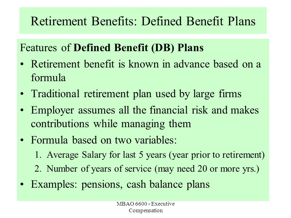 MBAO 6600 - Executive Compensation Retirement Benefits: Defined Benefit Plans Features of Defined Benefit (DB) Plans Retirement benefit is known in advance based on a formula Traditional retirement plan used by large firms Employer assumes all the financial risk and makes contributions while managing them Formula based on two variables: 1.