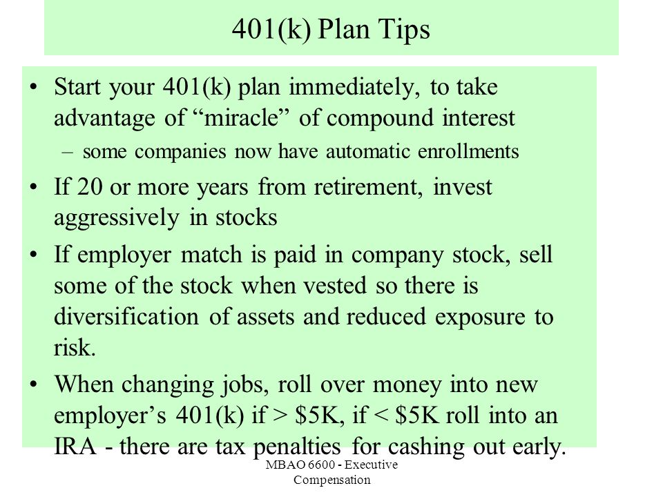 MBAO 6600 - Executive Compensation 401(k) Plan Tips Start your 401(k) plan immediately, to take advantage of miracle of compound interest –some companies now have automatic enrollments If 20 or more years from retirement, invest aggressively in stocks If employer match is paid in company stock, sell some of the stock when vested so there is diversification of assets and reduced exposure to risk.