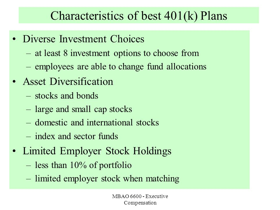 MBAO 6600 - Executive Compensation Characteristics of best 401(k) Plans Diverse Investment Choices –at least 8 investment options to choose from –employees are able to change fund allocations Asset Diversification –stocks and bonds –large and small cap stocks –domestic and international stocks –index and sector funds Limited Employer Stock Holdings –less than 10% of portfolio –limited employer stock when matching