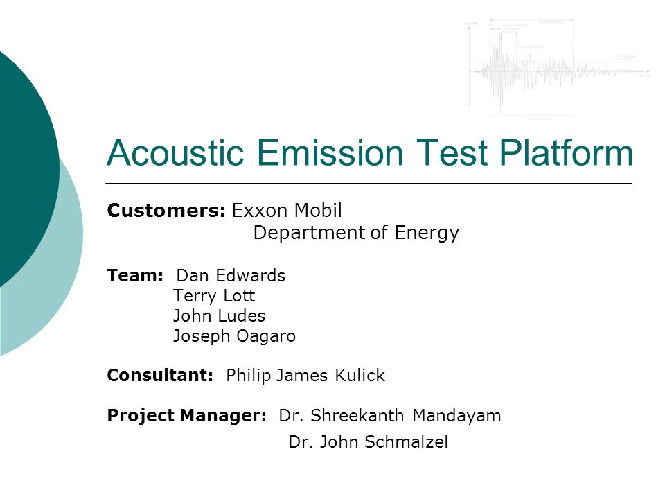 Acoustic Emission Test Platform Customers: Exxon Mobil Department of Energy Team: Dan Edwards Terry Lott John Ludes Joseph Oagaro Consultant: Philip James Kulick Project Manager: Dr.