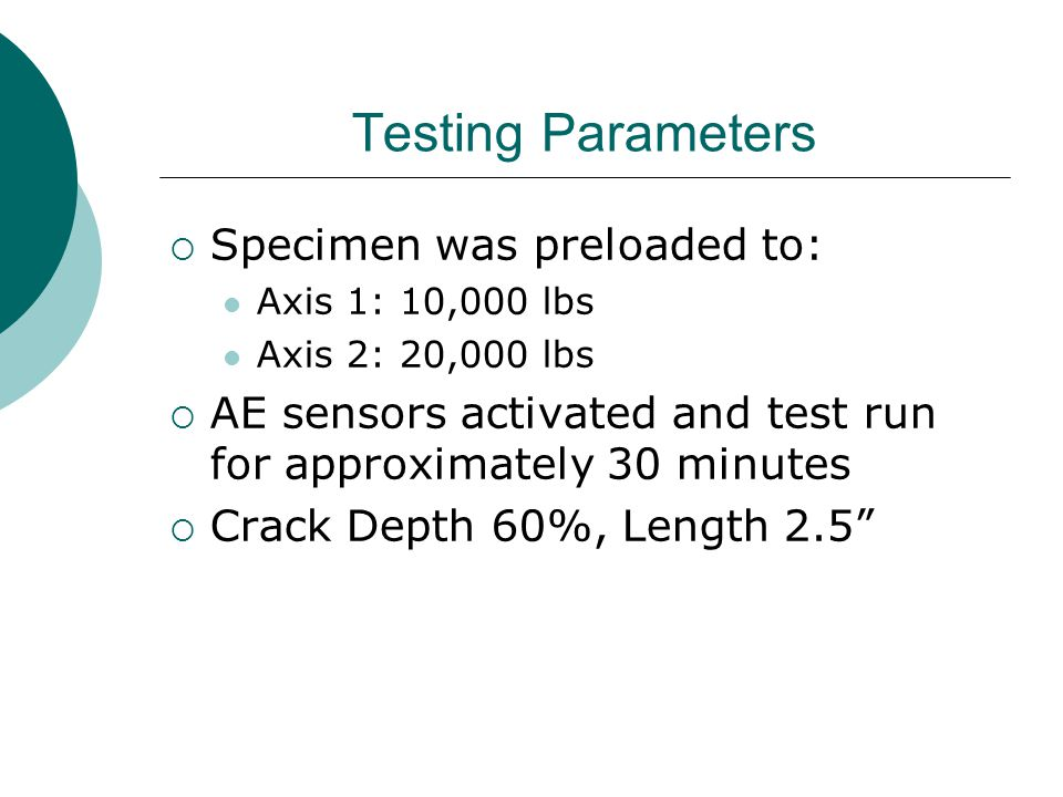 Testing Parameters  Specimen was preloaded to: Axis 1: 10,000 lbs Axis 2: 20,000 lbs  AE sensors activated and test run for approximately 30 minutes  Crack Depth 60%, Length 2.5
